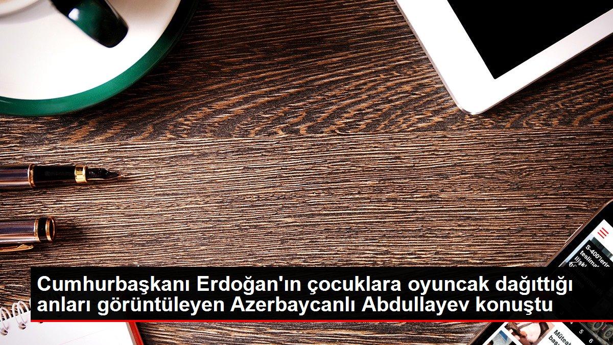 Cumhurbaşkanı Erdoğan ın çocuklara oyuncak dağıttığı anları görüntüleyen Azerbaycanlı Abdullayev konuştu